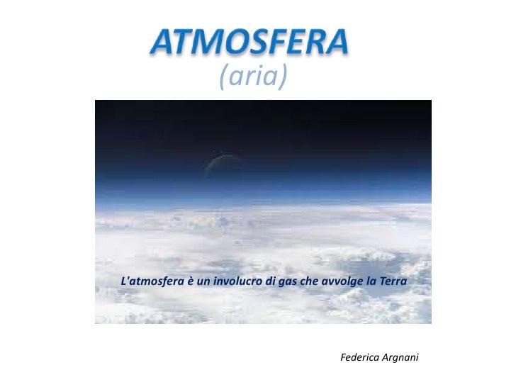 (aria) <br />ATMOSFERA<br />L'atmosfera è un involucro di gas che avvolge la Terra<br />Federica Argnani<br />