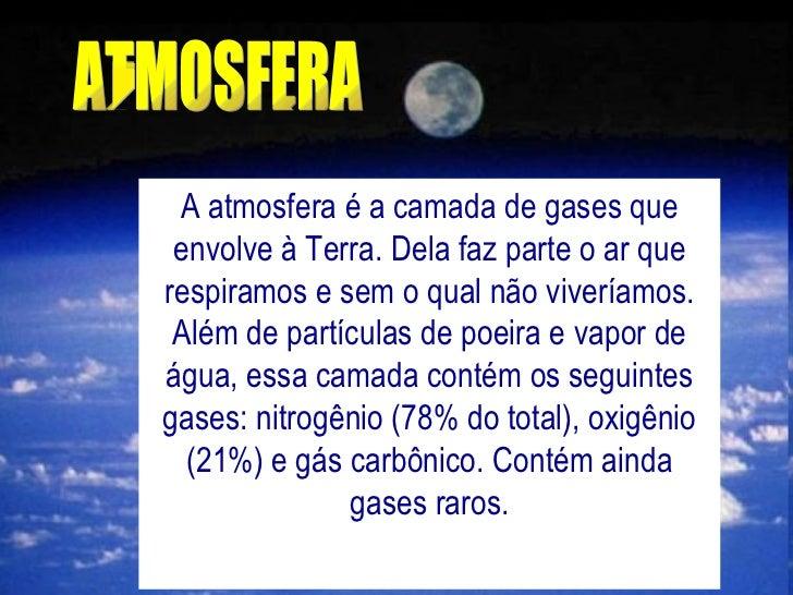 ATMOSFERA A atmosfera é a camada de gases que envolve à Terra. Dela faz parte o ar que respiramos e sem o qual não vivería...
