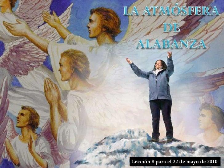 LA ATMÓSFERA DE<br />ALABANZA<br />Lección 8 para el 22 de mayo de 2010<br />