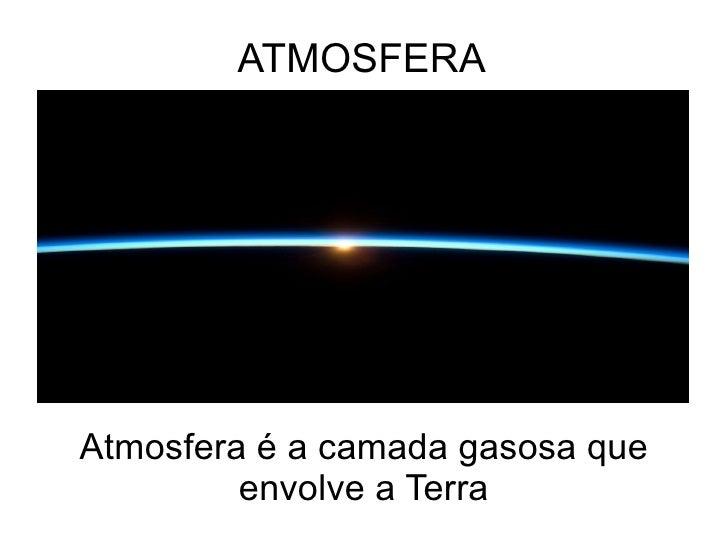 ATMOSFERA Atmosfera é a camada gasosa que envolve a Terra