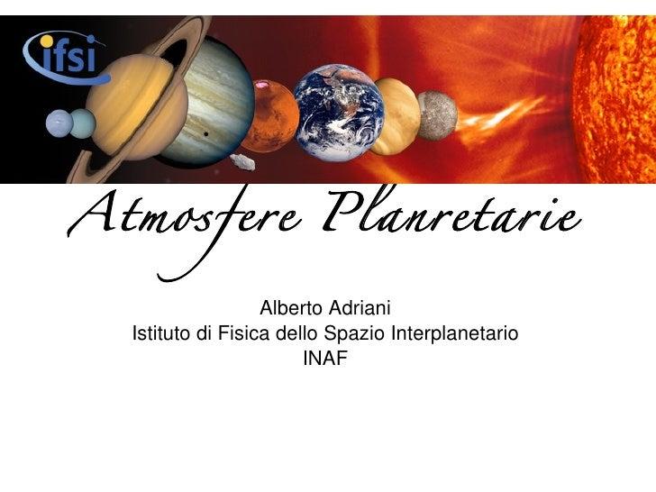 Atmosfere Planetarie <ul><li>Alberto Adriani </li></ul><ul><li>Istituto di Fisica dello Spazio Interplanetario </li></ul><...
