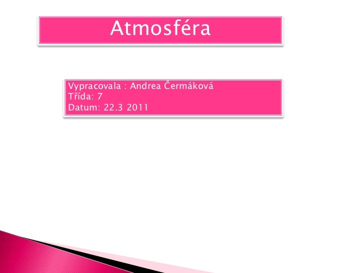 Atmosféra<br />Vypracovala : Andrea Čermáková <br />Třída: 7 <br />Datum: 22.3 2011<br />
