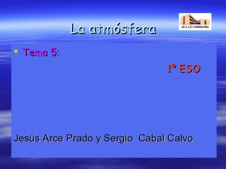 La atmósfera <ul><li>Tema 5 : </li></ul><ul><li>1º ESO </li></ul><ul><li>Jesús Arce Prado y Sergio  Cabal Calvo </li></ul>