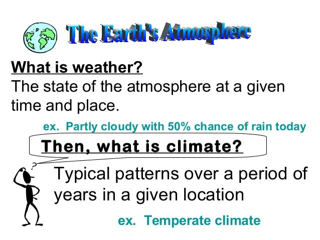 What is weather? The state of the atmosphere at a given time and place. ex. Partly cloudy with 50% chance of rain today  T...