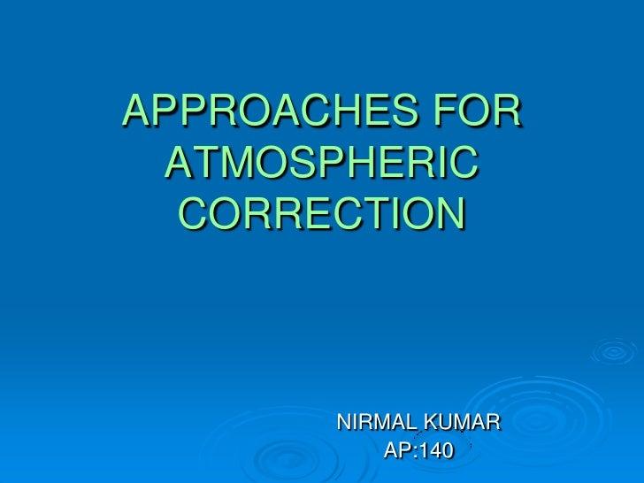 APPROACHES FOR ATMOSPHERIC  CORRECTION       NIRMAL KUMAR           AP:140