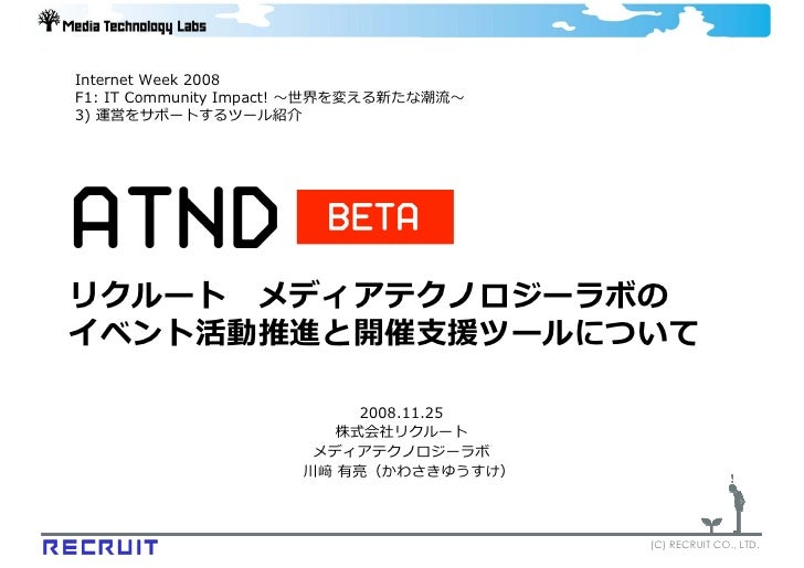 Internet Week 2008 F1: IT Community Impact! 〜世界を変える新たな潮流〜 3) 運営をサポートするツール紹介     リクルート メディアテクノロジーラボの イベント活動推進と開催⽀援ツールについて  ...