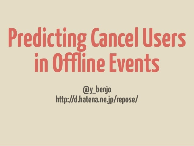 Predicting Cancel Users   in Offline Events                @y_benjo      http://d.hatena.ne.jp/repose/