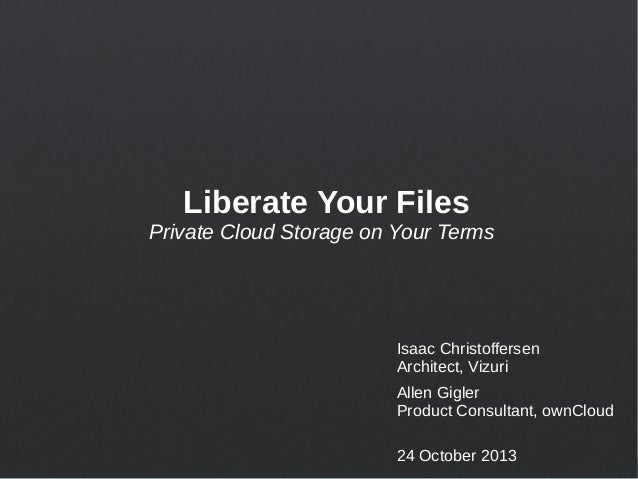 Liberate Your Files Private Cloud Storage on Your Terms  Isaac Christoffersen Architect, Vizuri Allen Gigler Product Consu...