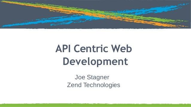 Click to edit Master title style  API Centric Web Development Joe Stagner Zend Technologies 1