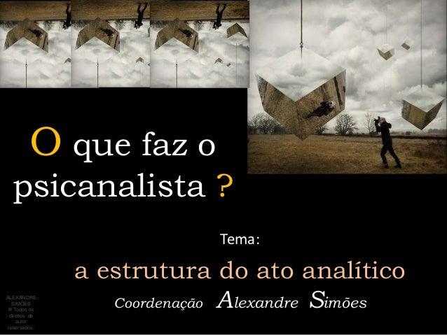 O que faz o  psicanalista ?                             Tema:                a estrutura do ato analítico                 ...