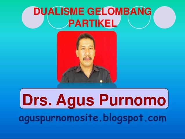 DUALISME GELOMBANG        PARTIKELDrs. Agus Purnomoaguspurnomosite.blogspot.com