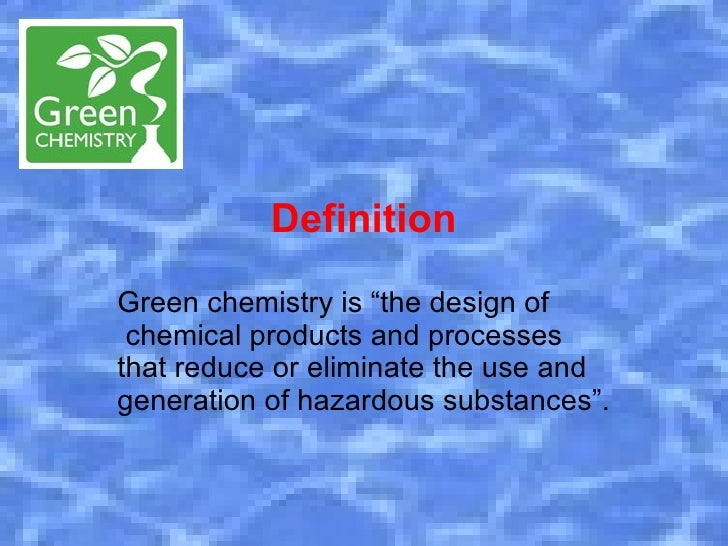 """DefinitionGreen chemistry is """"the design of chemical products and processesthat reduce or eliminate the use andgeneration ..."""