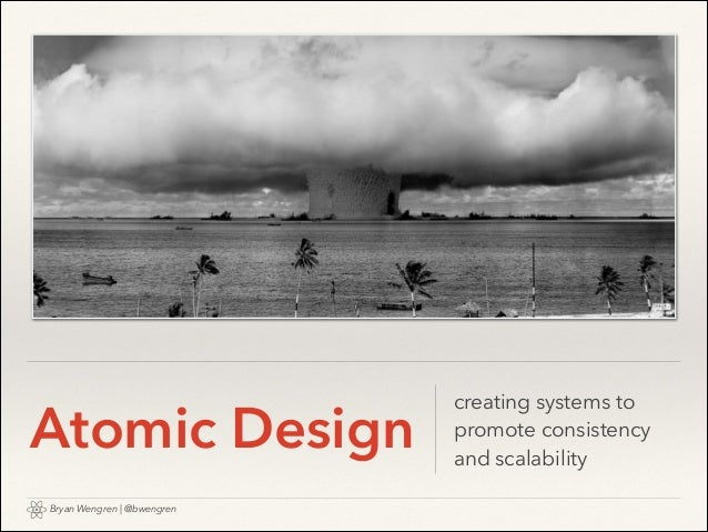 Atomic Design Bryan Wengren   @bwengren  creating systems to promote consistency and scalability