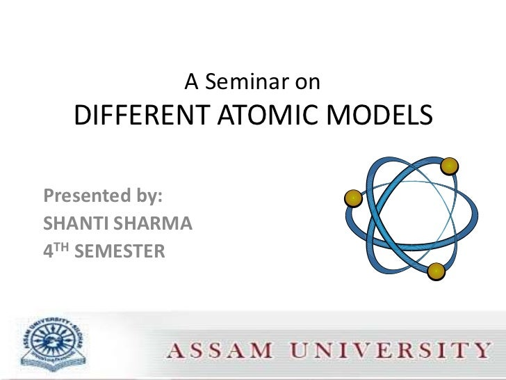 A Seminar on  DIFFERENT ATOMIC MODELSPresented by:SHANTI SHARMA4TH SEMESTER