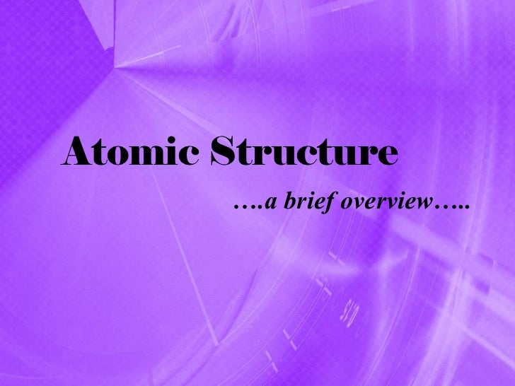 Atomic Structure        ….a brief overview…..