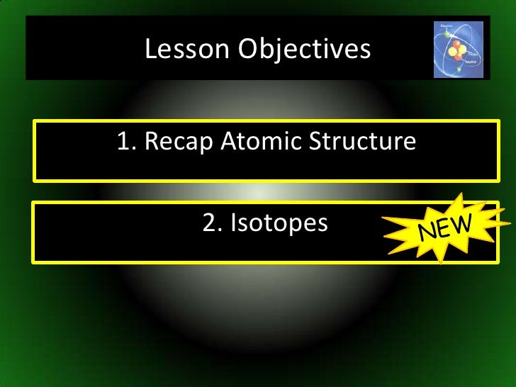 Lesson Objectives<br />1. Recap Atomic Structure<br />NEW<br />2. Isotopes<br />