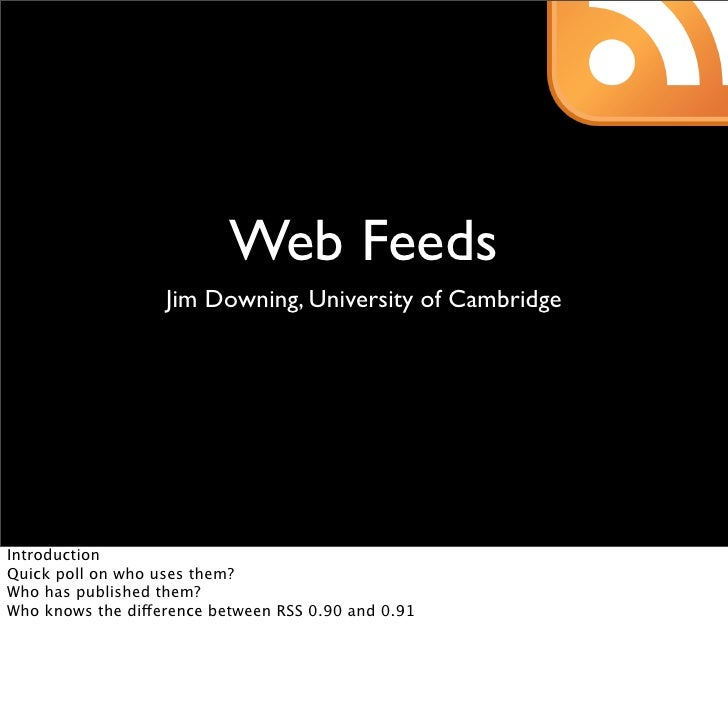 Web Feeds                    Jim Downing, University of Cambridge     Introduction Quick poll on who uses them? Who has pu...