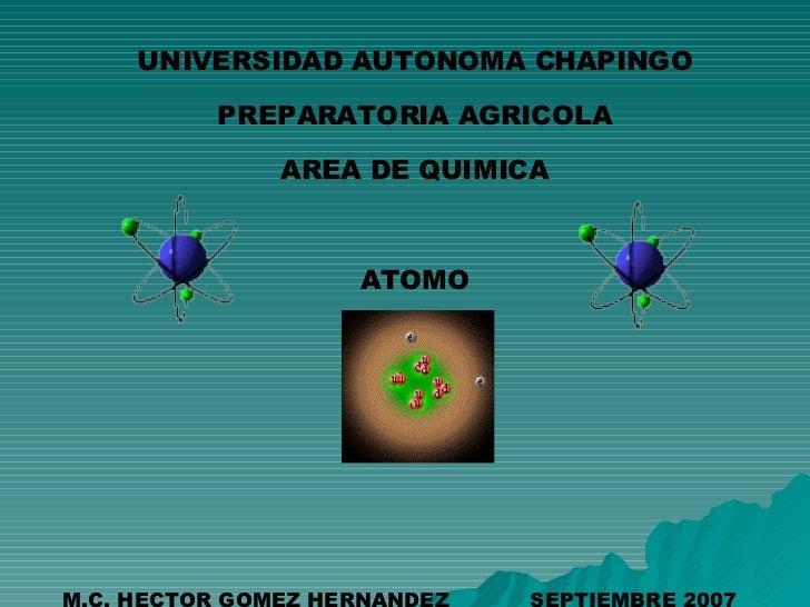 UNIVERSIDAD AUTONOMA CHAPINGO PREPARATORIA AGRICOLA AREA DE QUIMICA ATOMO M.C. HECTOR GOMEZ HERNANDEZ  SEPTIEMBRE 2007