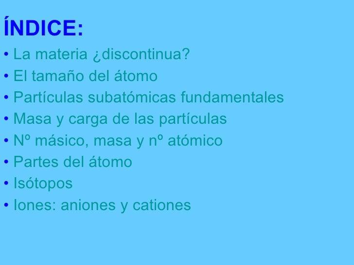 ÍNDICE: <ul><li>La materia ¿discontinua?  </li></ul><ul><li>El tamaño del átomo </li></ul><ul><li>Partículas subatómicas f...