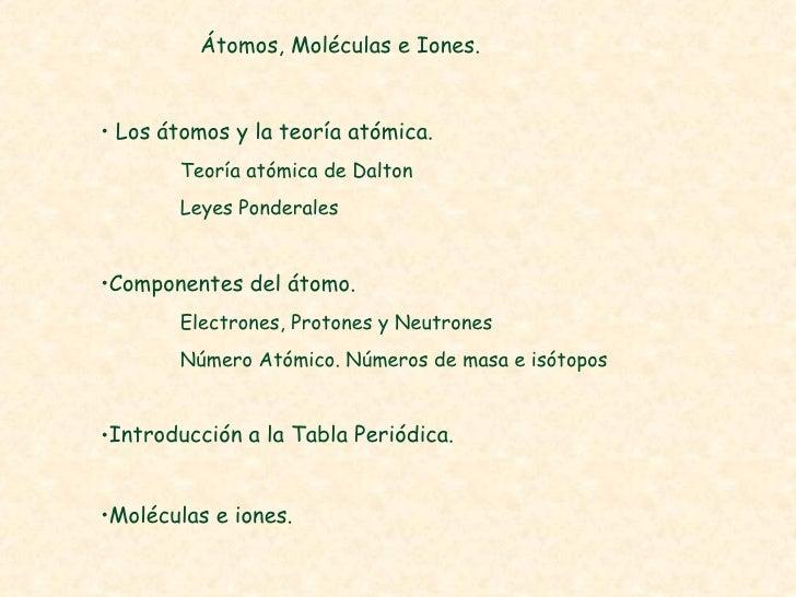 Átomos, Moléculas e Iones. <ul><li>Los átomos y la teoría atómica. </li></ul><ul><li>Teoría atómica de Dalton </li></ul><u...