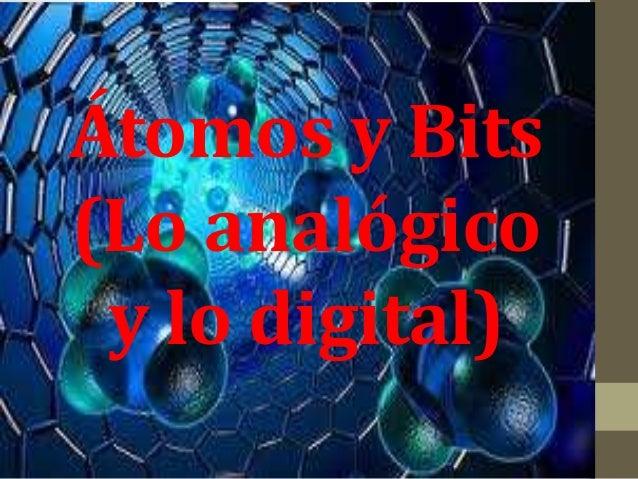 Átomos y Bits (Lo analógico y lo digital)