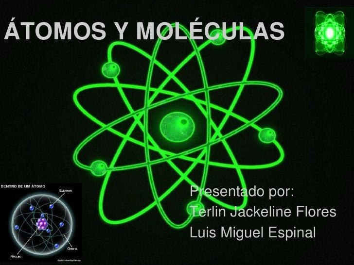 ÁTOMOS Y MOLÉCULAS           Presentado por:           Terlin Jackeline Flores           Luis Miguel Espinal