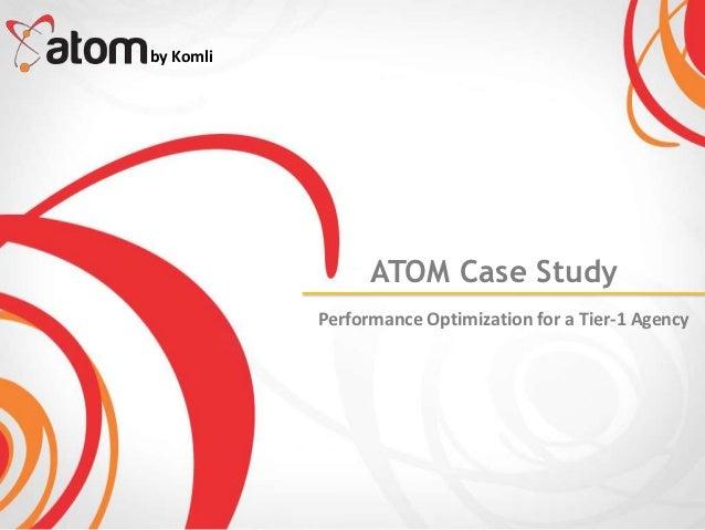 by Komli                 ATOM Case Study           Performance Optimization for a Tier-1 Agency