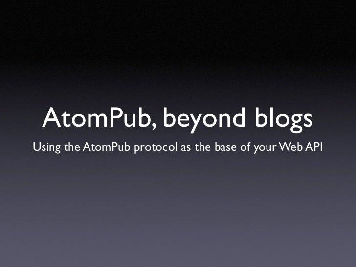 AtomPub, beyond blogs Using the AtomPub protocol as the base of your Web API