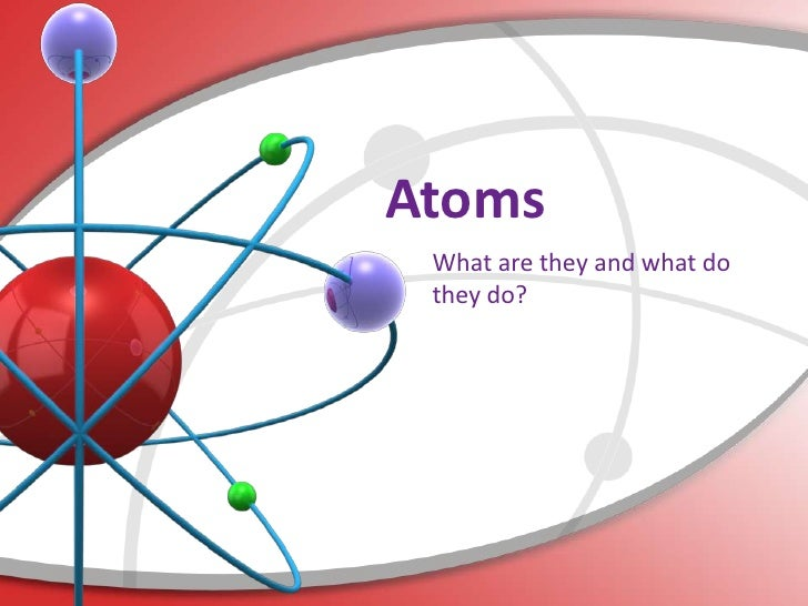 Atoms What are they and what do they do?