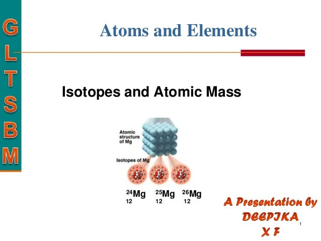 Atoms and ElementsIsotopes and Atomic Mass        24Mg   25Mg   26Mg        12     12     12                             1
