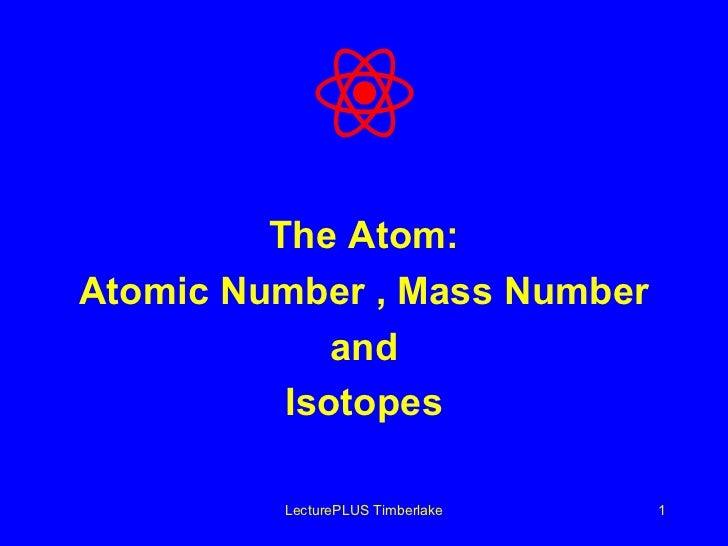 <ul><li>The Atom: </li></ul><ul><li>Atomic Number , Mass Number </li></ul><ul><li>and </li></ul><ul><li>Isotopes </li></ul...