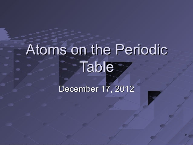 Atoms on the Periodic       Table    December 17, 2012