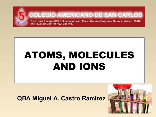 ATOMS, MOLECULES      AND IONSQBA Miguel A. Castro Ramírez