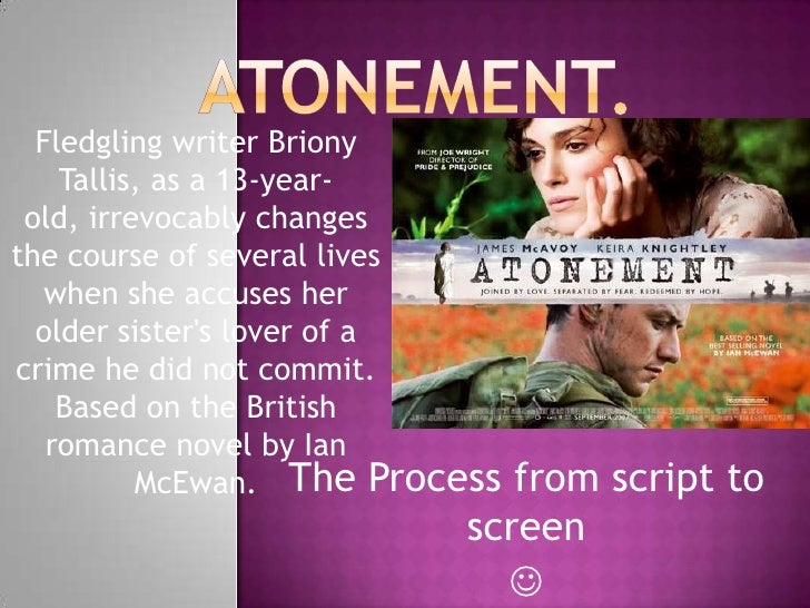Atonement.<br />Fledgling writer BrionyTallis, as a 13-year-old, irrevocably changes the course of several lives when she...
