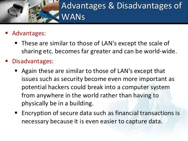 advantages and disadvantages of lan wan The advantages of a wide area network are its size and speed, but it is often   are two types of data networks: wide area network and local area network.
