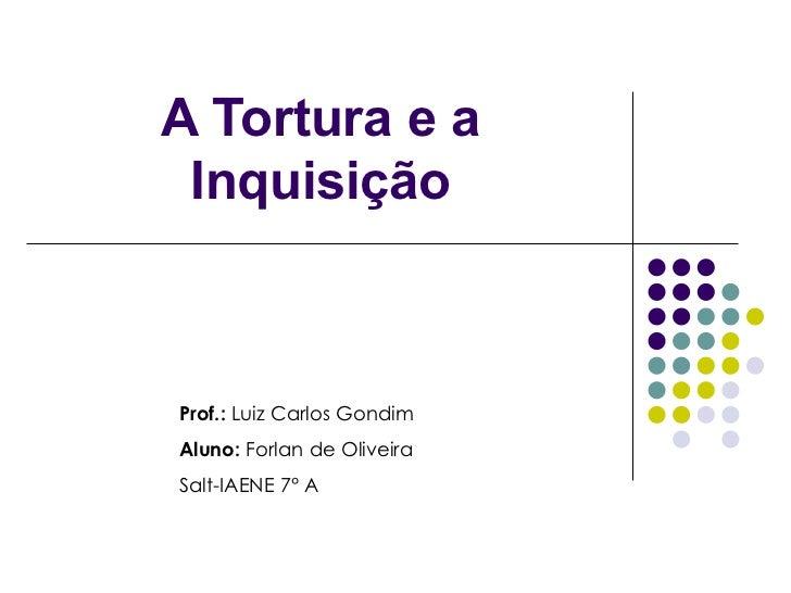 A Tortura e a Inquisição Prof.:  Luiz Carlos Gondim Aluno:  Forlan de Oliveira Salt-IAENE 7° A