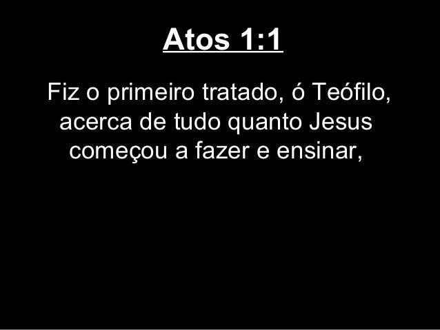 Atos 1:1Fiz o primeiro tratado, ó Teófilo, acerca de tudo quanto Jesus  começou a fazer e ensinar,