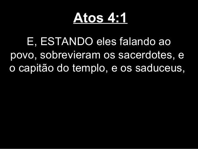 Atos 4:1   E, ESTANDO eles falando aopovo, sobrevieram os sacerdotes, eo capitão do templo, e os saduceus,