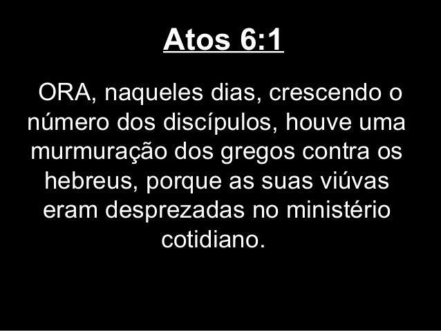 Atos 6:1 ORA, naqueles dias, crescendo onúmero dos discípulos, houve umamurmuração dos gregos contra os hebreus, porque as...