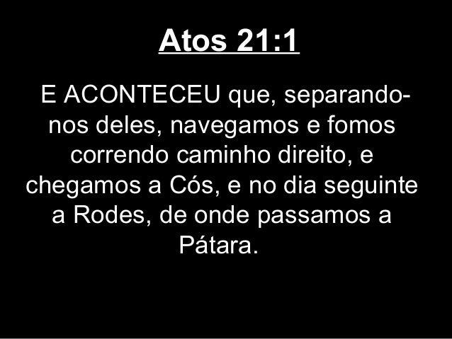 Atos 21:1 E ACONTECEU que, separando-  nos deles, navegamos e fomos    correndo caminho direito, echegamos a Cós, e no dia...