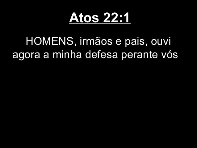 Atos 22:1  HOMENS, irmãos e pais, ouviagora a minha defesa perante vós