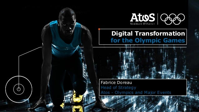 Fabrice Doreau Head of Strategy Atos - Olympics and Major Events Digital Transformation for the Olympic Games