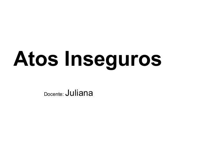 Atos Inseguros  Docente:   Juliana
