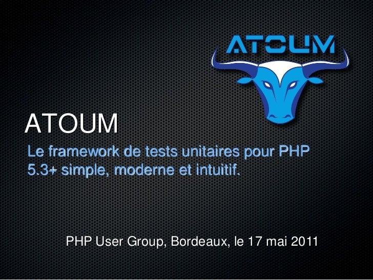 ATOUMLe framework de tests unitaires pour PHP5.3+ simple, moderne et intuitif.     PHP User Group, Bordeaux, le 17 mai 2011
