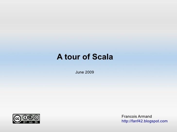 A tour of Scala Francois Armand http://fanf42.blogspot.com June 2009