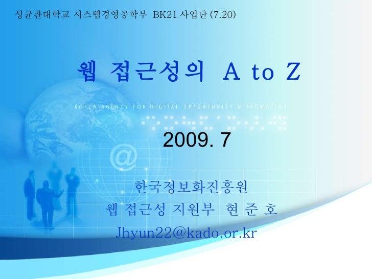 웹 접근성의  A to Z 2009. 7 한국정보화진흥원 웹 접근성 지원부  현 준 호 Jhyun22@kado.or.kr  성균관대학교 시스템경영공학부  BK21 사업단 (7.20)