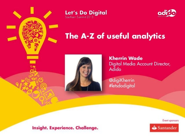 The A-Z of useful analytics Kherrin Wade Digital Media Account Director, Adido @digiKherrin #letsdodigital
