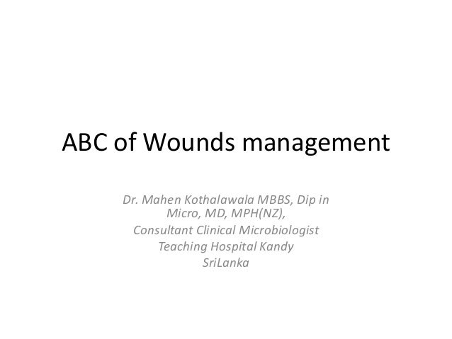 ABC of Wounds management    Dr. Mahen Kothalawala MBBS, Dip in           Micro, MD, MPH(NZ),     Consultant Clinical Micro...