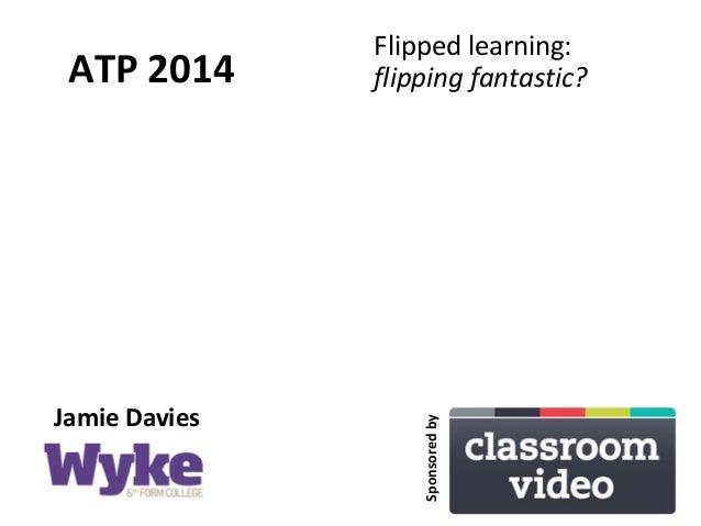 ATP 2014 Flipped learning: flipping fantastic? Jamie Davies Sponsoredby
