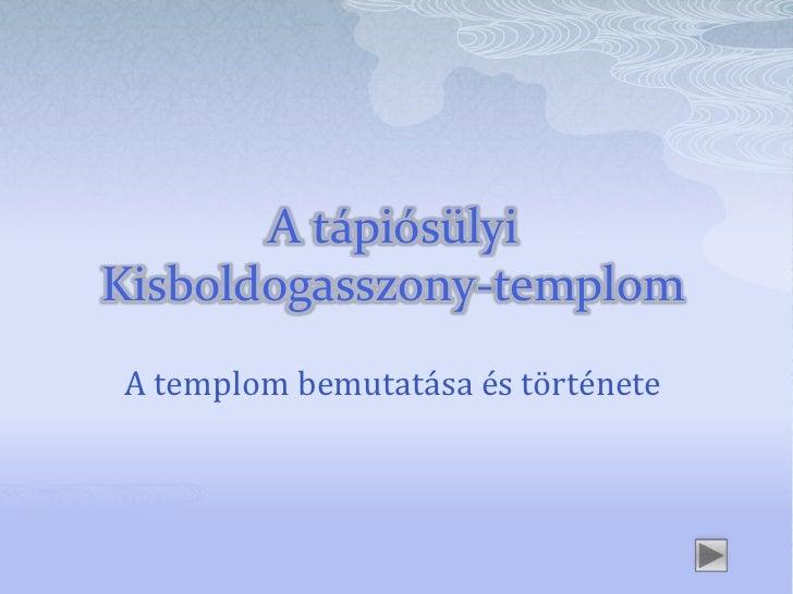 A tápiósülyiKisboldogasszony-templomA templom bemutatása és története